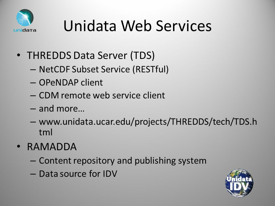 Unidata Web Services THREDDS Data Server (TDS) – NetCDF Subset Service (RESTful) – OPeNDAP client – CDM remote web service client – and more… – www.un