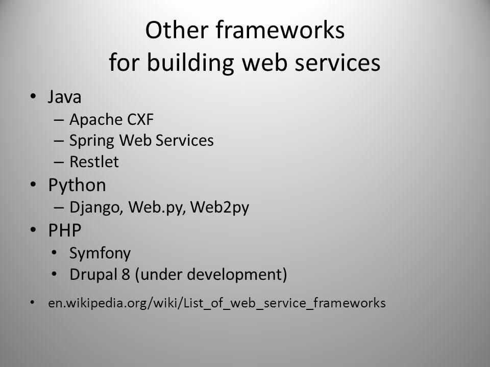 Other frameworks for building web services Java – Apache CXF – Spring Web Services – Restlet Python – Django, Web.py, Web2py PHP Symfony Drupal 8 (und