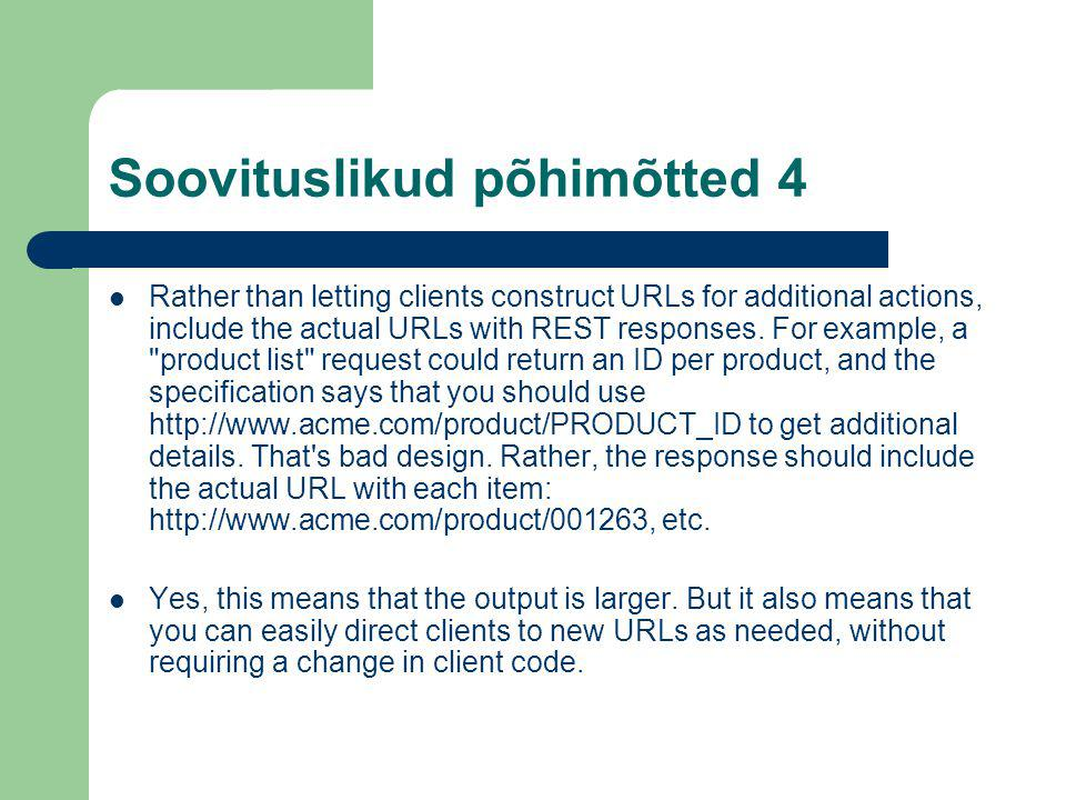 Soovituslikud põhimõtted 4 Rather than letting clients construct URLs for additional actions, include the actual URLs with REST responses.