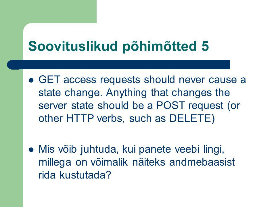 Soovituslikud põhimõtted 5 GET access requests should never cause a state change. Anything that changes the server state should be a POST request (or