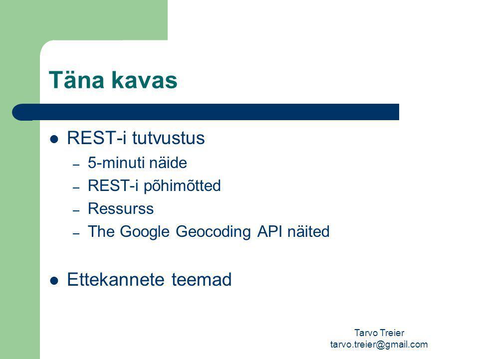 Tarvo Treier tarvo.treier@gmail.com Täna kavas REST-i tutvustus – 5-minuti näide – REST-i põhimõtted – Ressurss – The Google Geocoding API näited Ettekannete teemad