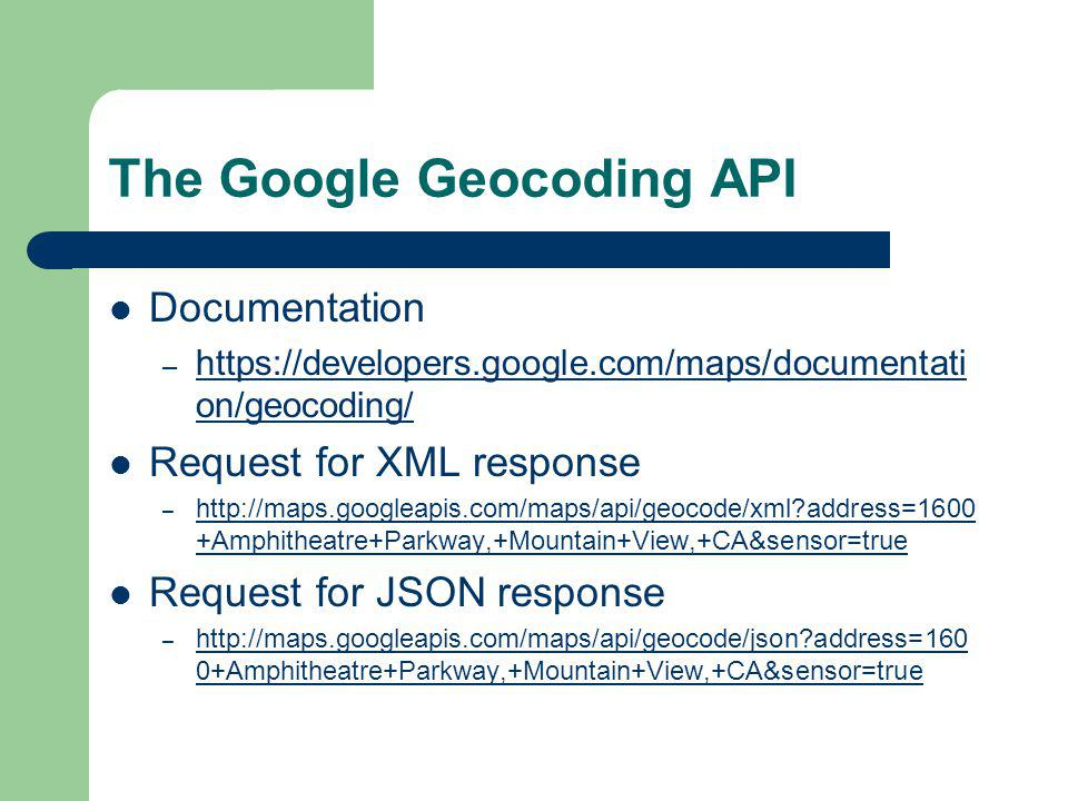 The Google Geocoding API Documentation – https://developers.google.com/maps/documentati on/geocoding/ https://developers.google.com/maps/documentati on/geocoding/ Request for XML response – http://maps.googleapis.com/maps/api/geocode/xml address=1600 +Amphitheatre+Parkway,+Mountain+View,+CA&sensor=true http://maps.googleapis.com/maps/api/geocode/xml address=1600 +Amphitheatre+Parkway,+Mountain+View,+CA&sensor=true Request for JSON response – http://maps.googleapis.com/maps/api/geocode/json address=160 0+Amphitheatre+Parkway,+Mountain+View,+CA&sensor=true http://maps.googleapis.com/maps/api/geocode/json address=160 0+Amphitheatre+Parkway,+Mountain+View,+CA&sensor=true