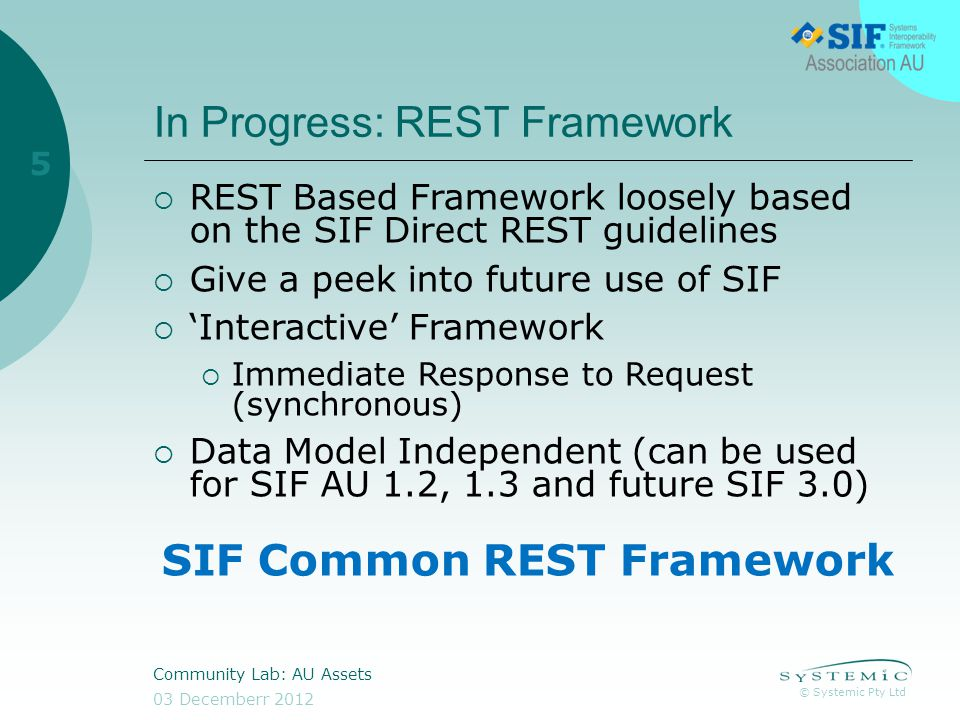 © Systemic Pty Ltd 03 Decemberr 2012 Community Lab: AU Assets 5 In Progress: REST Framework REST Based Framework loosely based on the SIF Direct REST