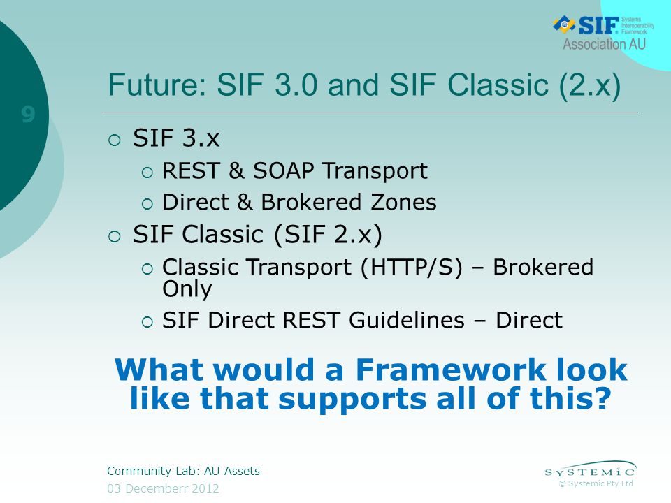 © Systemic Pty Ltd 03 Decemberr 2012 Community Lab: AU Assets 9 Future: SIF 3.0 and SIF Classic (2.x) SIF 3.x REST & SOAP Transport Direct & Brokered