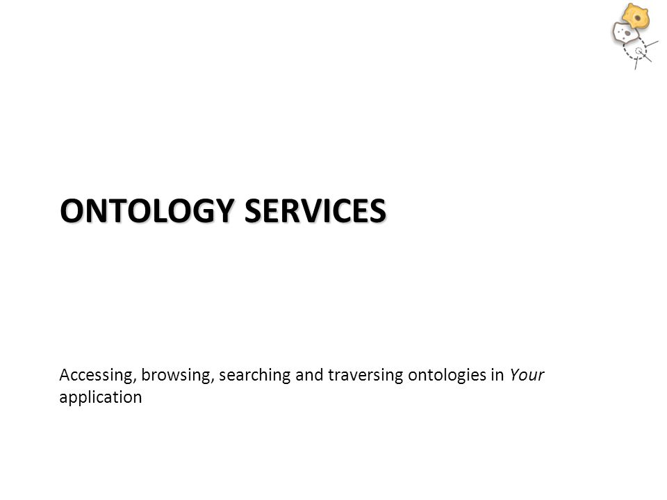 ONTOLOGY SERVICES Accessing, browsing, searching and traversing ontologies in Your application