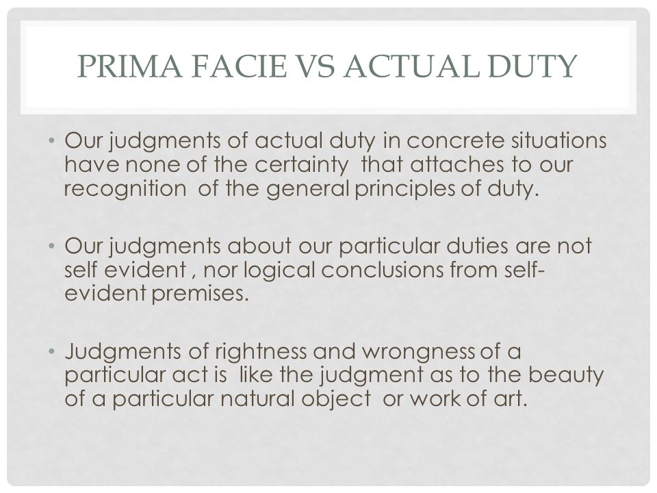 PRIMA FACIE VS ACTUAL DUTY Our judgments of actual duty in concrete situations have none of the certainty that attaches to our recognition of the gene