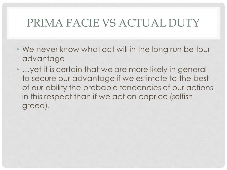 PRIMA FACIE VS ACTUAL DUTY We never know what act will in the long run be tour advantage …yet it is certain that we are more likely in general to secu