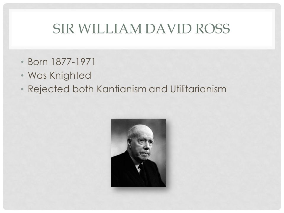 SIR WILLIAM DAVID ROSS Born 1877-1971 Was Knighted Rejected both Kantianism and Utilitarianism