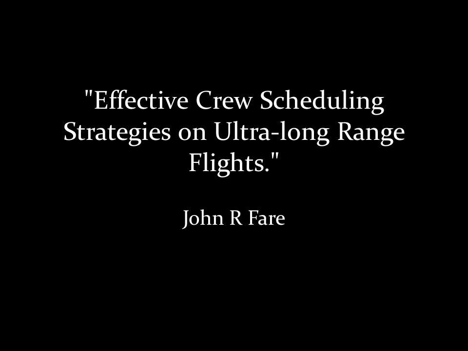 Effective Crew Scheduling Strategies on Ultra-long Range Flights. John R Fare