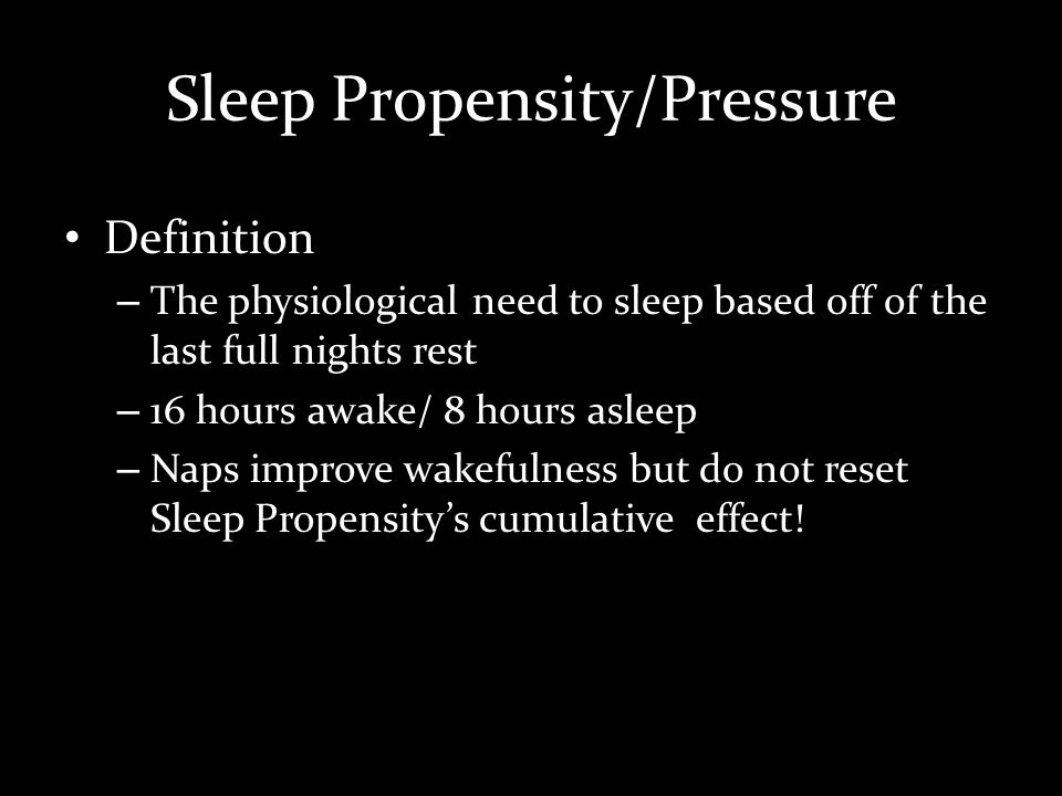 Sleep Propensity/Pressure Definition – The physiological need to sleep based off of the last full nights rest – 16 hours awake/ 8 hours asleep – Naps improve wakefulness but do not reset Sleep Propensitys cumulative effect!