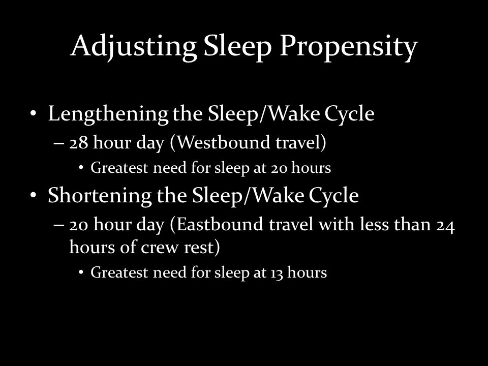Adjusting Sleep Propensity Lengthening the Sleep/Wake Cycle – 28 hour day (Westbound travel) Greatest need for sleep at 20 hours Shortening the Sleep/Wake Cycle – 20 hour day (Eastbound travel with less than 24 hours of crew rest) Greatest need for sleep at 13 hours