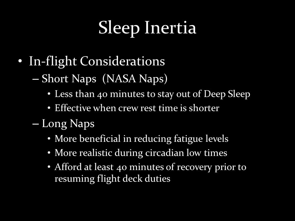 Sleep Inertia In-flight Considerations – Short Naps (NASA Naps) Less than 40 minutes to stay out of Deep Sleep Effective when crew rest time is shorter – Long Naps More beneficial in reducing fatigue levels More realistic during circadian low times Afford at least 40 minutes of recovery prior to resuming flight deck duties