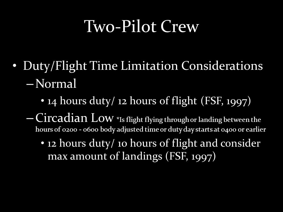Two-Pilot Crew Duty/Flight Time Limitation Considerations – Normal 14 hours duty/ 12 hours of flight (FSF, 1997) – Circadian Low *Is flight flying through or landing between the hours of 0200 - 0600 body adjusted time or duty day starts at 0400 or earlier 12 hours duty/ 10 hours of flight and consider max amount of landings (FSF, 1997)