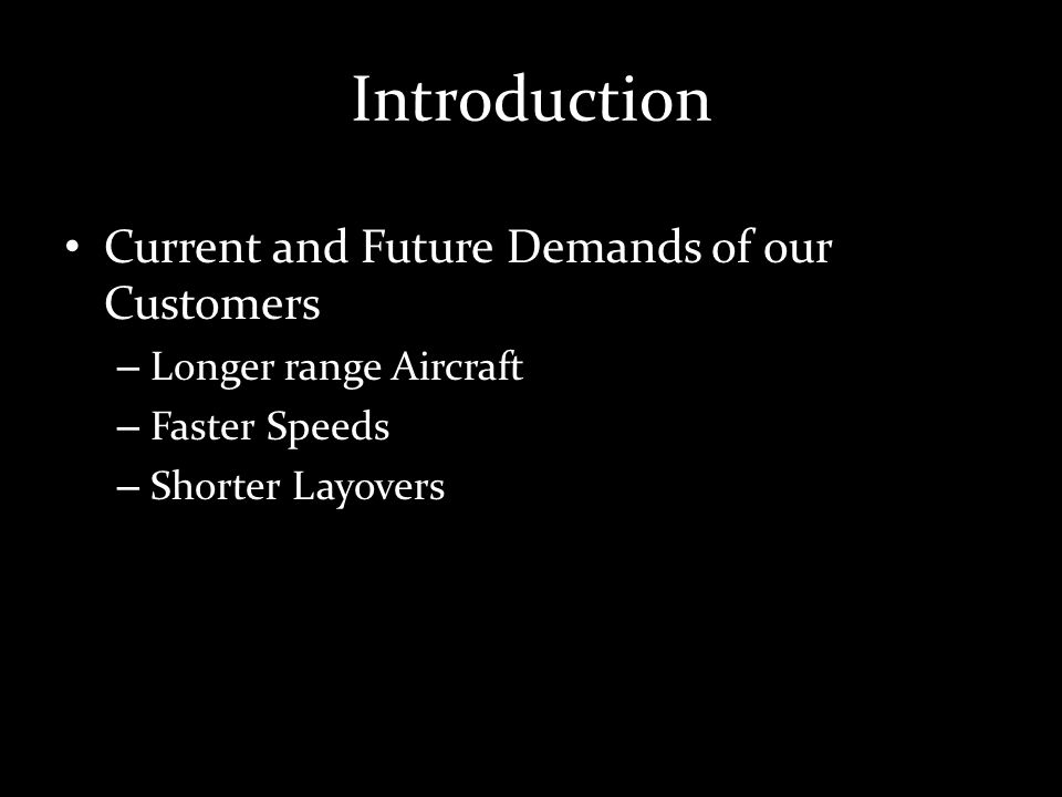 Introduction Current and Future Demands of our Customers – Longer range Aircraft – Faster Speeds – Shorter Layovers