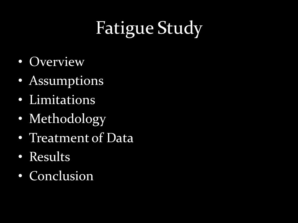 Fatigue Study Overview Assumptions Limitations Methodology Treatment of Data Results Conclusion