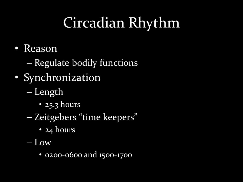Circadian Rhythm Reason – Regulate bodily functions Synchronization – Length 25.3 hours – Zeitgebers time keepers 24 hours – Low 0200-0600 and 1500-1700