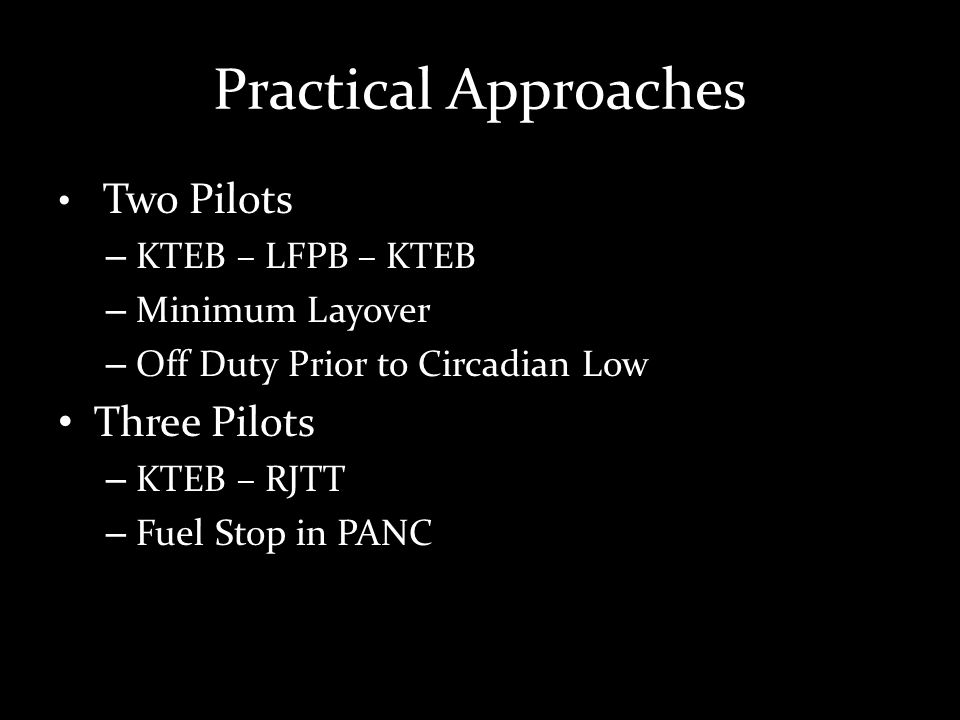 Practical Approaches Two Pilots – KTEB – LFPB – KTEB – Minimum Layover – Off Duty Prior to Circadian Low Three Pilots – KTEB – RJTT – Fuel Stop in PANC