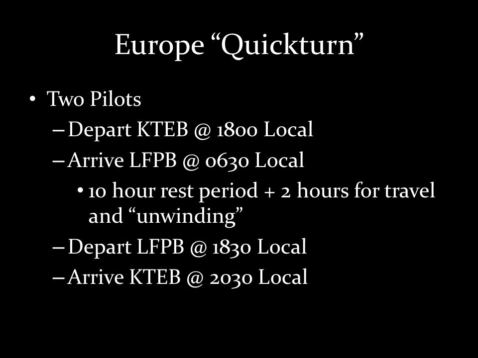 Europe Quickturn Two Pilots – Depart KTEB @ 1800 Local – Arrive LFPB @ 0630 Local 10 hour rest period + 2 hours for travel and unwinding – Depart LFPB @ 1830 Local – Arrive KTEB @ 2030 Local