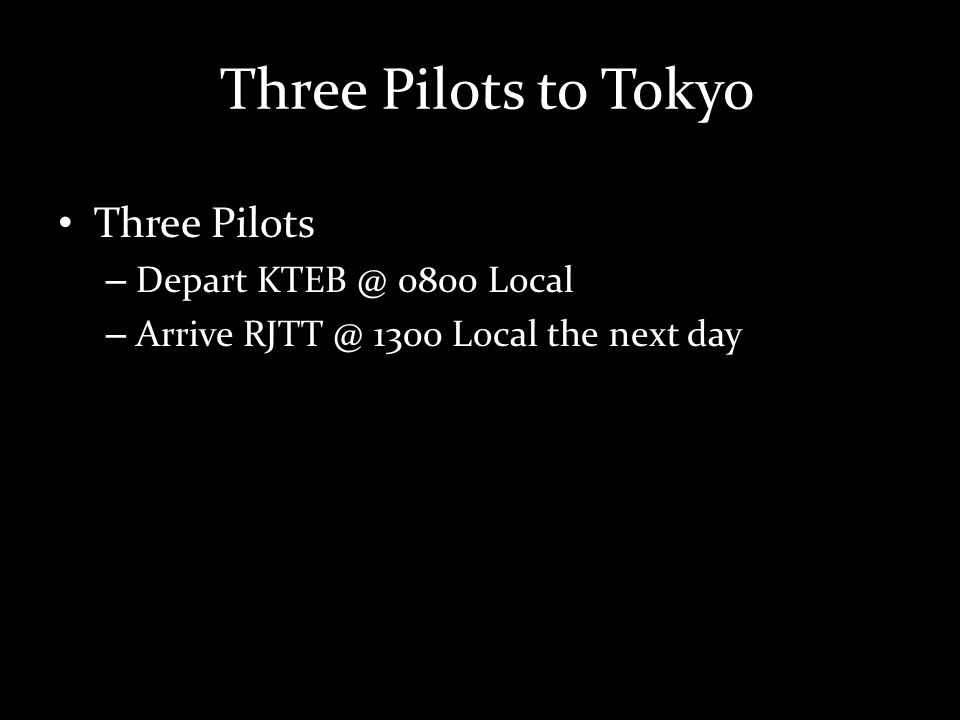 Three Pilots to Tokyo Three Pilots – Depart KTEB @ 0800 Local – Arrive RJTT @ 1300 Local the next day