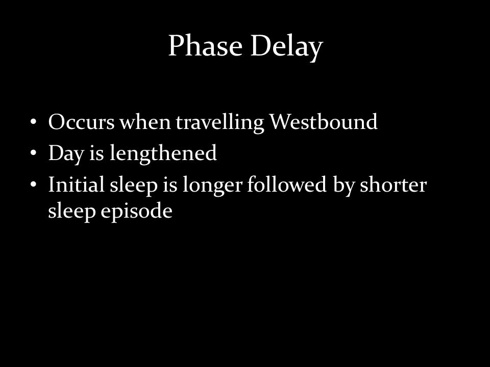 Phase Delay Occurs when travelling Westbound Day is lengthened Initial sleep is longer followed by shorter sleep episode