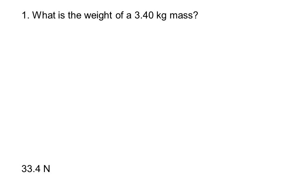 1. What is the weight of a 3.40 kg mass? 33.4 N