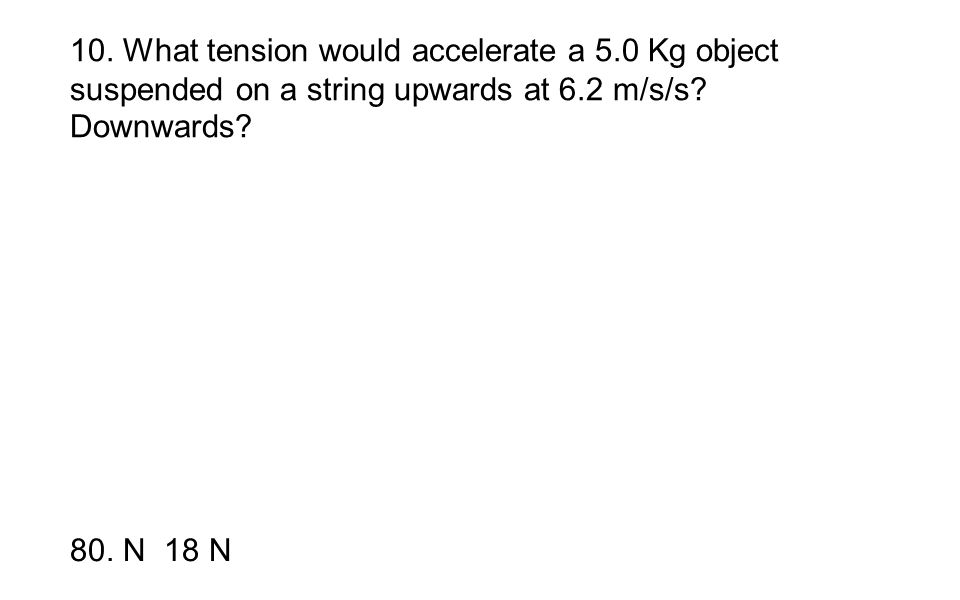 10. What tension would accelerate a 5.0 Kg object suspended on a string upwards at 6.2 m/s/s? Downwards? 80. N 18 N