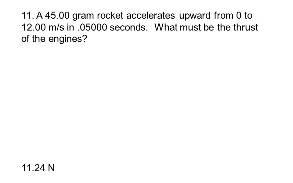 11. A 45.00 gram rocket accelerates upward from 0 to 12.00 m/s in.05000 seconds. What must be the thrust of the engines? 11.24 N