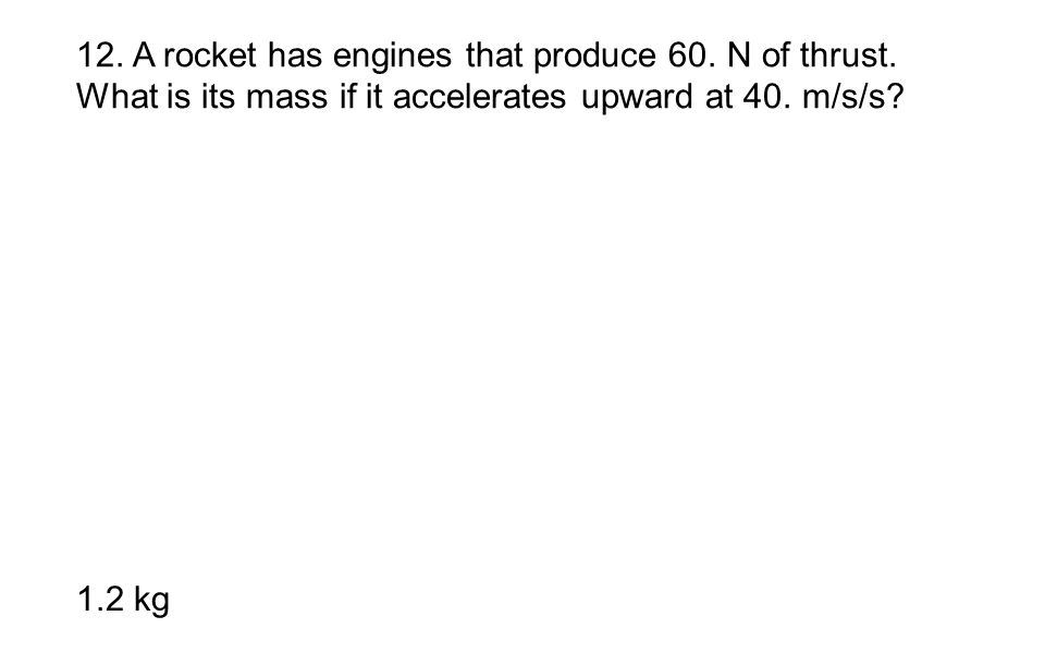 12. A rocket has engines that produce 60. N of thrust. What is its mass if it accelerates upward at 40. m/s/s? 1.2 kg