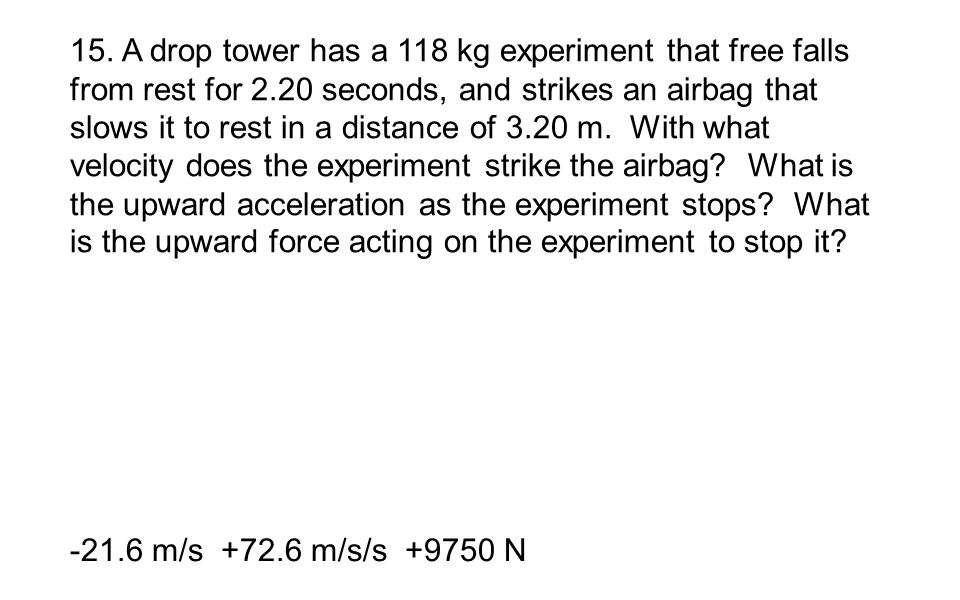 15. A drop tower has a 118 kg experiment that free falls from rest for 2.20 seconds, and strikes an airbag that slows it to rest in a distance of 3.20