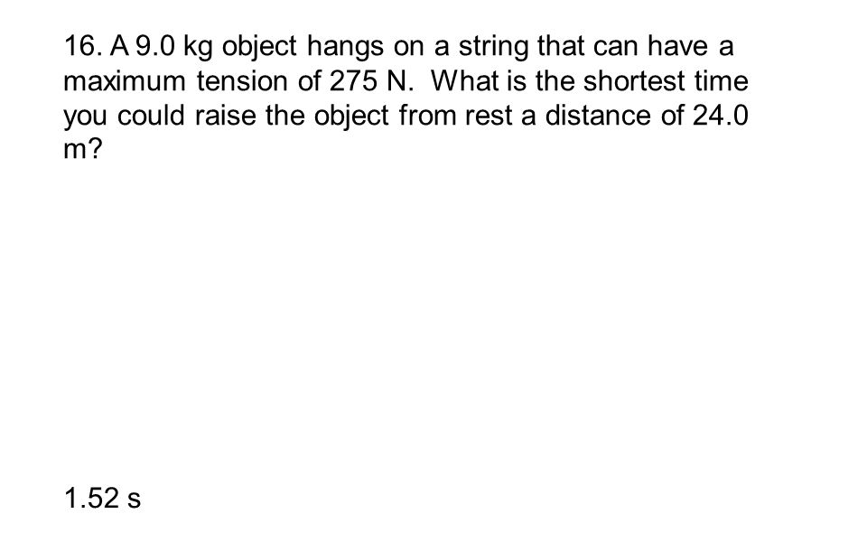 16. A 9.0 kg object hangs on a string that can have a maximum tension of 275 N. What is the shortest time you could raise the object from rest a dista