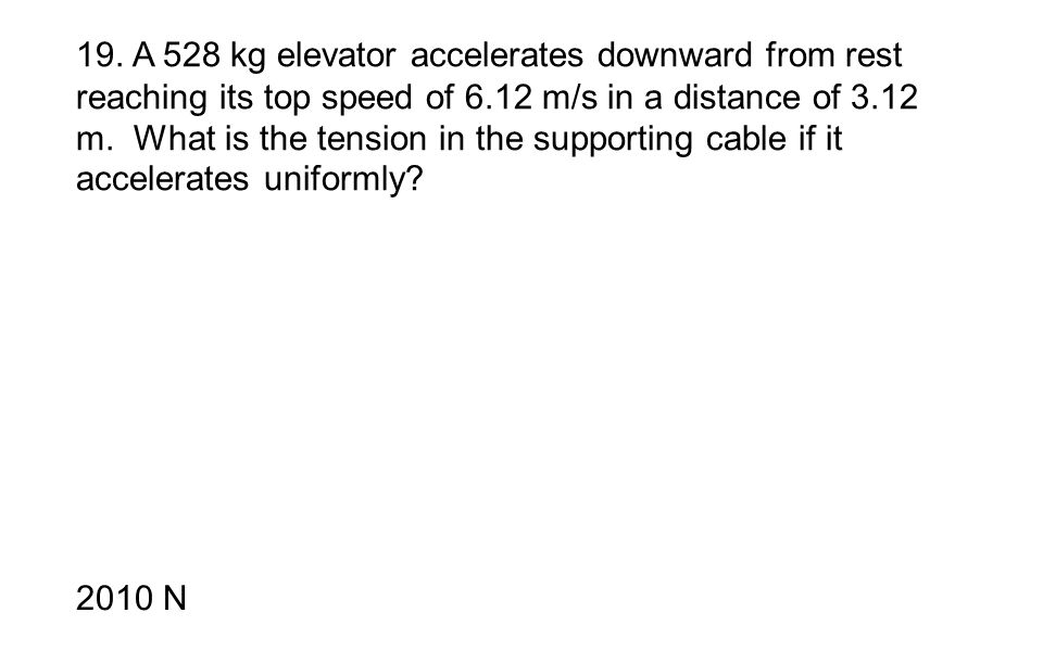 19. A 528 kg elevator accelerates downward from rest reaching its top speed of 6.12 m/s in a distance of 3.12 m. What is the tension in the supporting