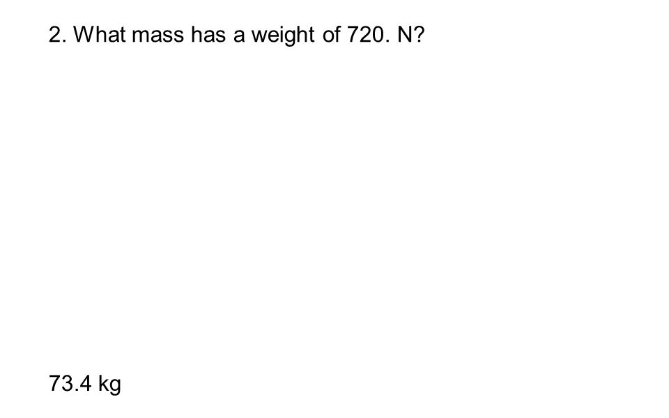 2. What mass has a weight of 720. N? 73.4 kg