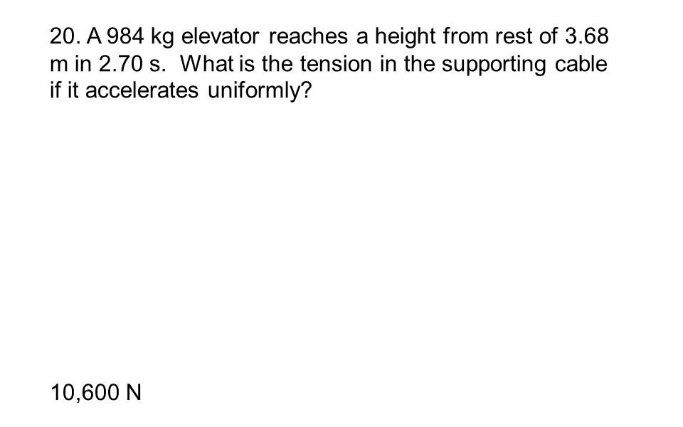 20. A 984 kg elevator reaches a height from rest of 3.68 m in 2.70 s. What is the tension in the supporting cable if it accelerates uniformly? 10,600