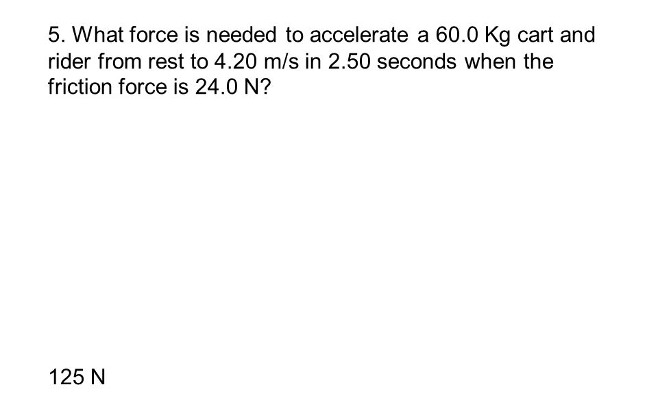 5. What force is needed to accelerate a 60.0 Kg cart and rider from rest to 4.20 m/s in 2.50 seconds when the friction force is 24.0 N? 125 N