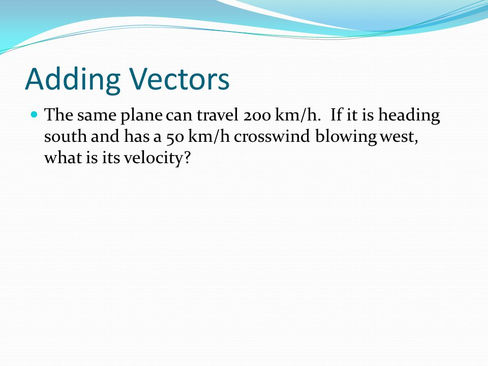 Adding Vectors The same plane can travel 200 km/h. If it is heading south and has a 50 km/h crosswind blowing west, what is its velocity?