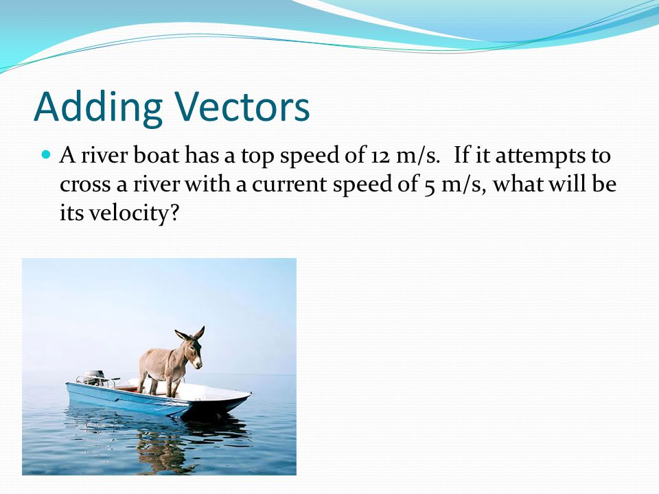 Adding Vectors A river boat has a top speed of 12 m/s. If it attempts to cross a river with a current speed of 5 m/s, what will be its velocity?