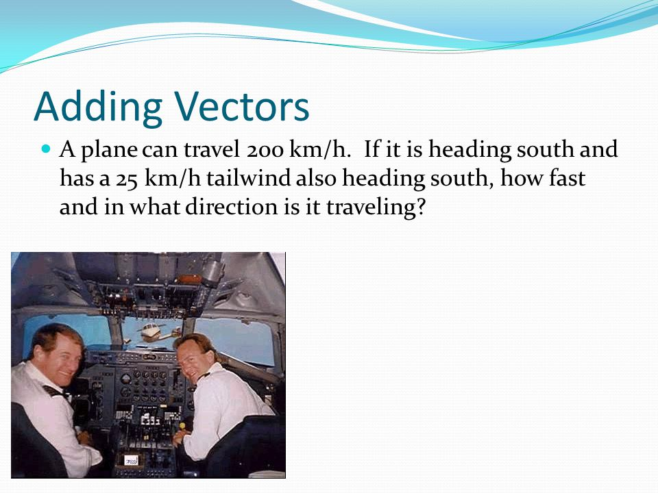Adding Vectors A plane can travel 200 km/h. If it is heading south and has a 25 km/h tailwind also heading south, how fast and in what direction is it
