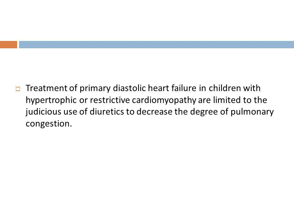 Treatment of primary diastolic heart failure in children with hypertrophic or restrictive cardiomyopathy are limited to the judicious use of diuretics