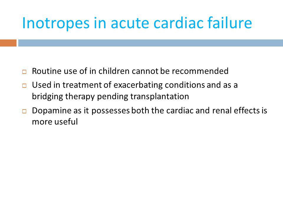 Inotropes in acute cardiac failure Routine use of in children cannot be recommended Used in treatment of exacerbating conditions and as a bridging the