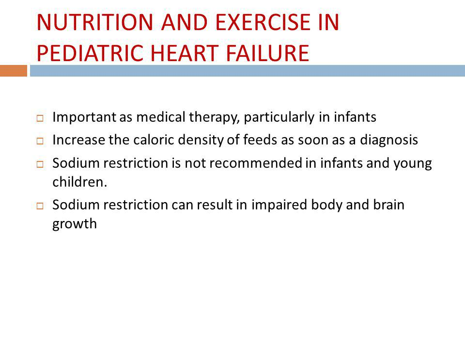 NUTRITION AND EXERCISE IN PEDIATRIC HEART FAILURE Important as medical therapy, particularly in infants Increase the caloric density of feeds as soon