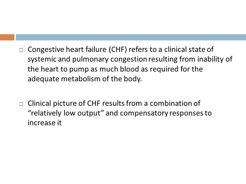 Congestive heart failure (CHF) refers to a clinical state of systemic and pulmonary congestion resulting from inability of the heart to pump as much b