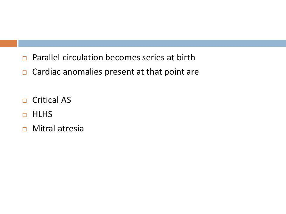 Parallel circulation becomes series at birth Cardiac anomalies present at that point are Critical AS HLHS Mitral atresia