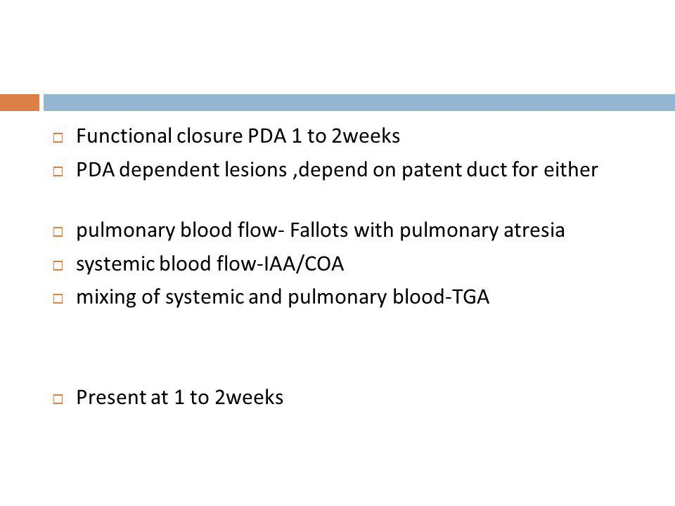 Functional closure PDA 1 to 2weeks PDA dependent lesions,depend on patent duct for either pulmonary blood flow- Fallots with pulmonary atresia systemi