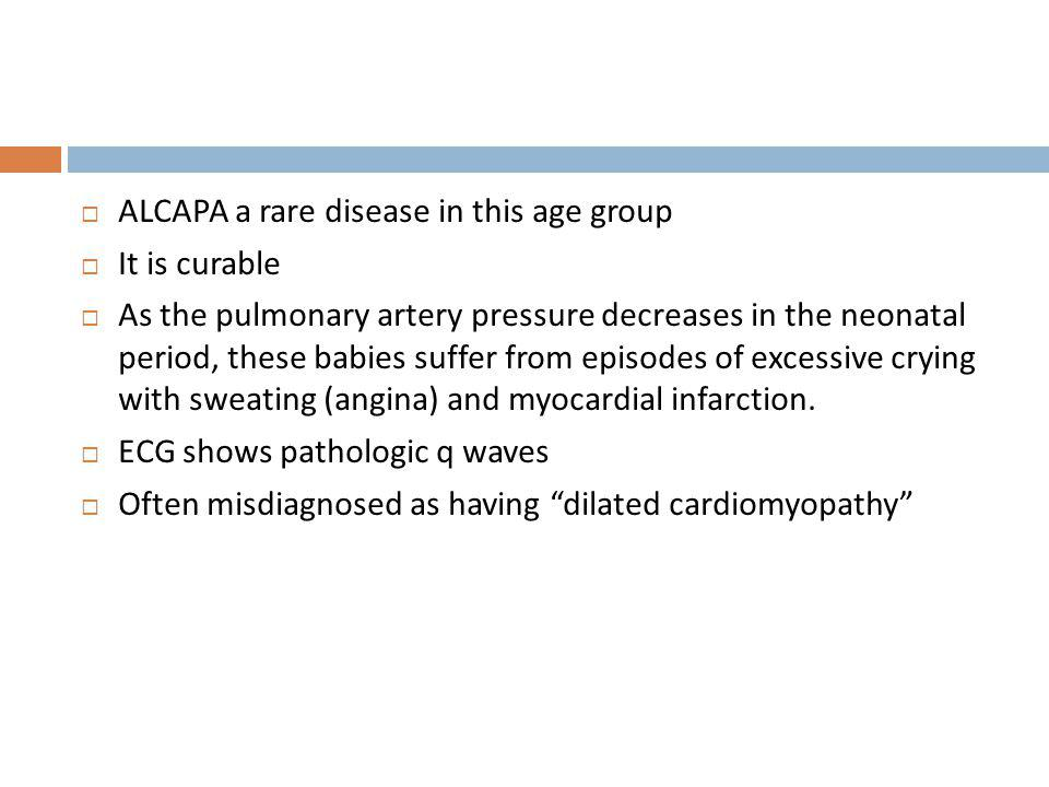 ALCAPA a rare disease in this age group It is curable As the pulmonary artery pressure decreases in the neonatal period, these babies suffer from epis
