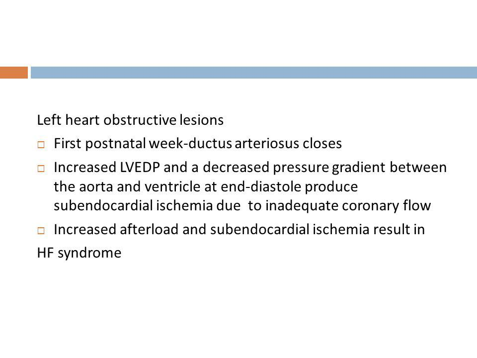 Left heart obstructive lesions First postnatal week-ductus arteriosus closes Increased LVEDP and a decreased pressure gradient between the aorta and v