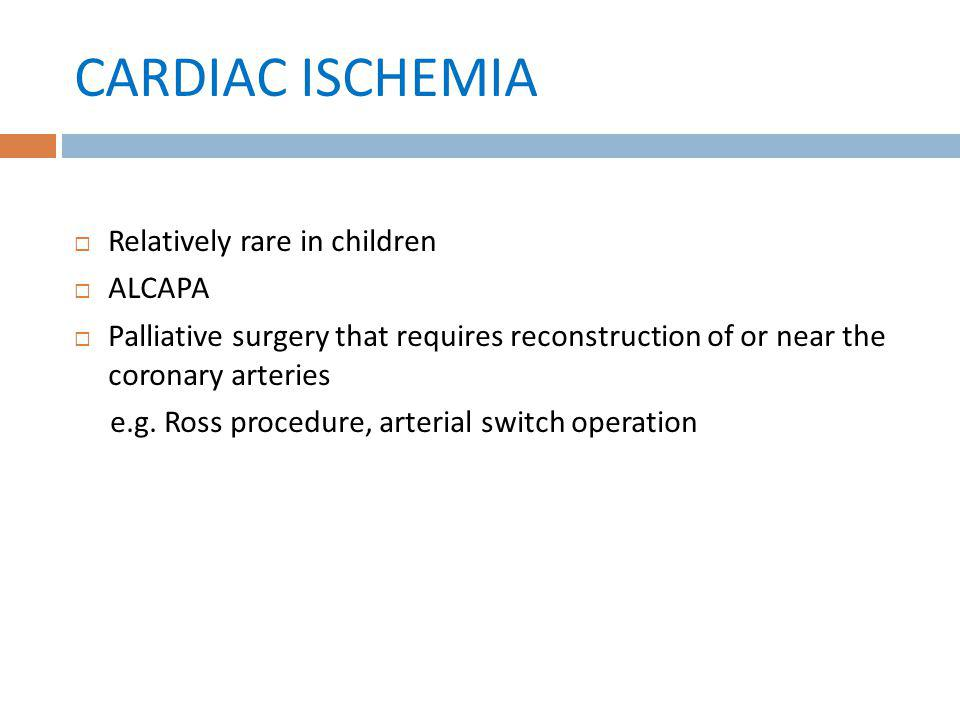 CARDIAC ISCHEMIA Relatively rare in children ALCAPA Palliative surgery that requires reconstruction of or near the coronary arteries e.g. Ross procedu