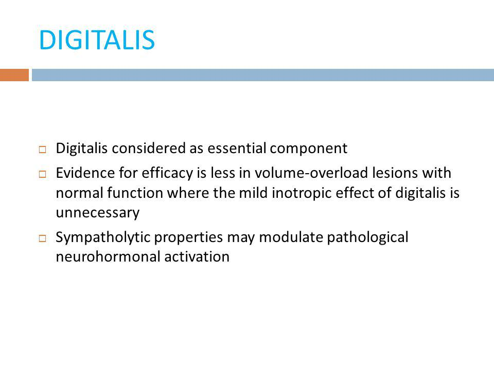 DIGITALIS Digitalis considered as essential component Evidence for efficacy is less in volume-overload lesions with normal function where the mild ino