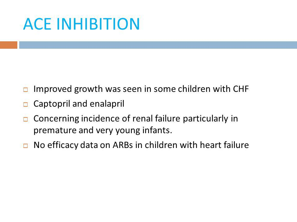ACE INHIBITION Improved growth was seen in some children with CHF Captopril and enalapril Concerning incidence of renal failure particularly in premat