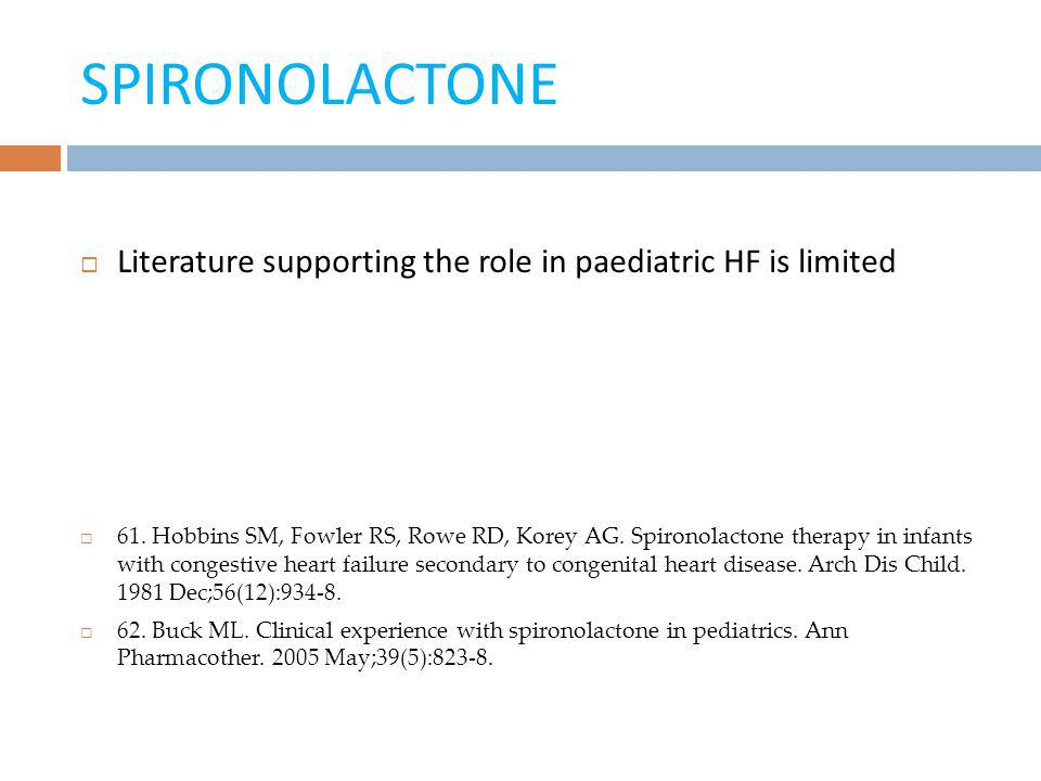 SPIRONOLACTONE Literature supporting the role in paediatric HF is limited 61. Hobbins SM, Fowler RS, Rowe RD, Korey AG. Spironolactone therapy in infa