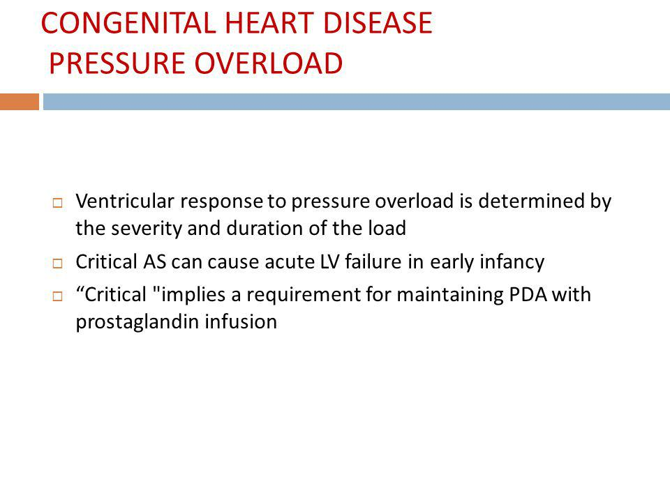 CONGENITAL HEART DISEASE PRESSURE OVERLOAD Ventricular response to pressure overload is determined by the severity and duration of the load Critical A